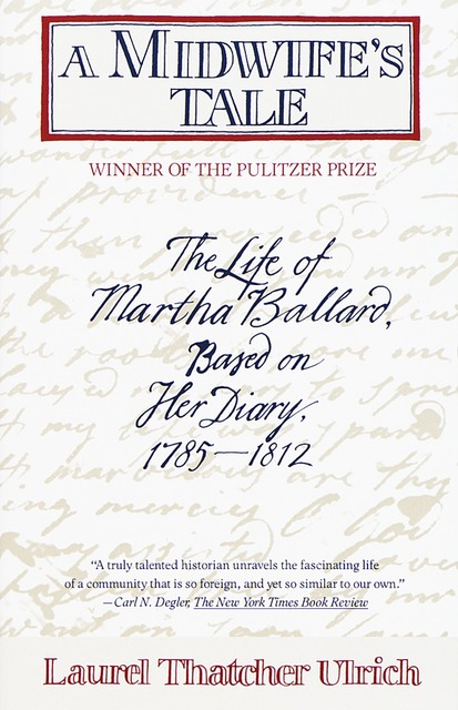 a midwifes tale by laurel thatcher Laurel thatcher ulrich's book the midwife's tale was based the writings of martha ballard, a midwife in the late 1700s through the early 1800s who started a dairy of her daily journey's ranging from january 1, 1785 thru may 8, 1812.