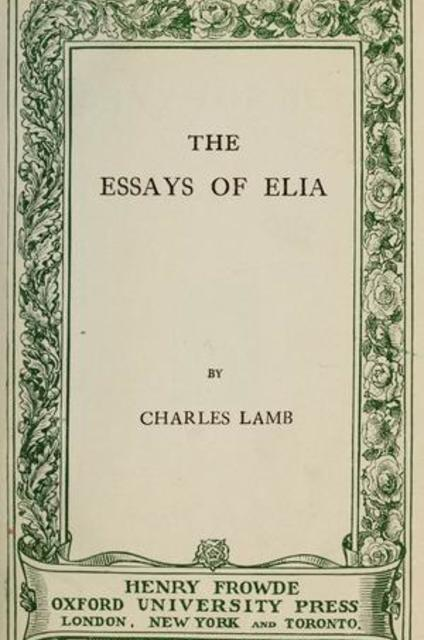 essays of elia charles lamb Charles lamb (london, 10 february 1775 - edmonton, 27 december 1834) was an english essayist, best known for his essays of elia and for the children's book tales from shakespeare, which he produced with his sister, mary lamb (1764-1847.