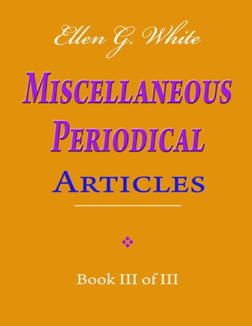 Ellen G  White Miscellaneous Periodical Articles - Book III of III