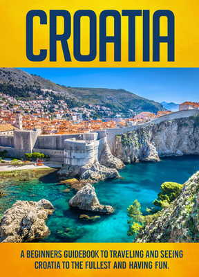 Croatia A Beginners Guidebook To Traveling And Seeing The Fullest Having Fun