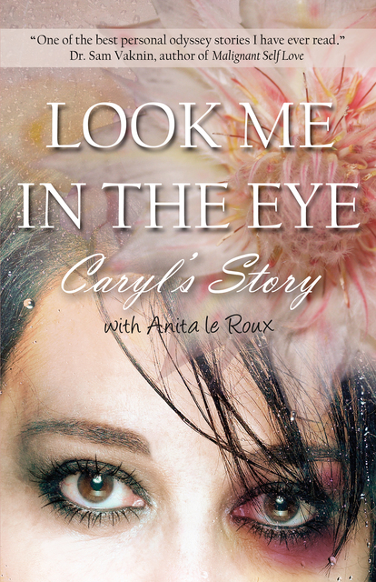 Look Me in the Eye: Caryl's Story About Overcoming Childhood Abuse,  Abandonment Issues, Love Addiction, Spouses with Narcissistic Personality
